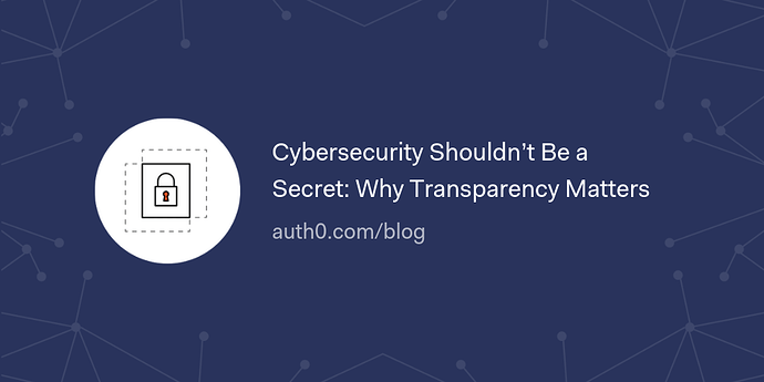 Cybersecurity%20Shouldn%E2%80%99t%20Be%20a%20Secret_%20Why%20Transparency%20Matters